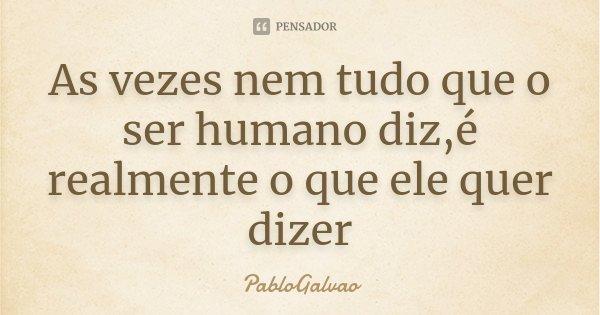 As vezes nem tudo que o ser humano diz,é realmente o que ele quer dizer... Frase de PabloGalvao.