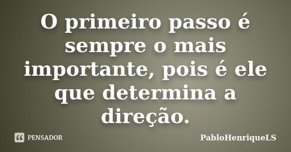 O primeiro passo é sempre o mais importante, pois é ele que determina a direção.... Frase de PabloHenriqueLS.