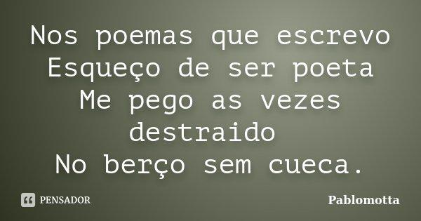 Nos poemas que escrevo Esqueço de ser poeta Me pego as vezes destraido No berço sem cueca.... Frase de Pablomotta.