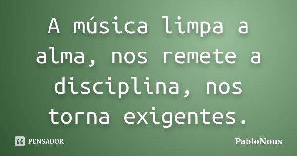 A música limpa a alma, nos remete a disciplina, nos torna exigentes.... Frase de PabloNous.