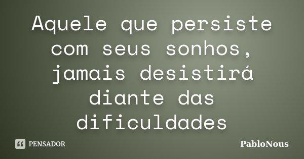 Aquele que persiste com seus sonhos, jamais desistirá diante das dificuldades... Frase de PabloNous.