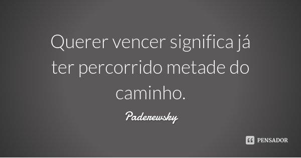 Querer vencer significa já ter percorrido metade do caminho.... Frase de Paderewsky.