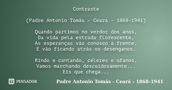 Contraste (Padre Antonio Tomás - Ceará - 1868-1941) Quando partimos no verdor dos anos, Da vida pela estrada florescente, As esperanças vão conosco à frente, E ... Frase de (Padre Antonio Tomás - Ceará - 1868-1941).