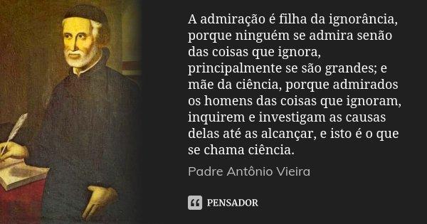 A admiração é filha da ignorância, porque ninguém se admira senão das coisas que ignora, principalmente se são grandes; e mãe da ciência, porque admirados os ho... Frase de Padre Antônio Vieira.