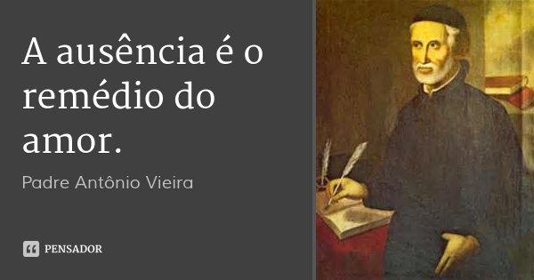 A ausência é o remédio do amor.... Frase de Padre Antônio Vieira.