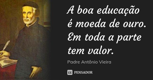 A boa educação é moeda de ouro. Em toda a parte tem valor.... Frase de Padre Antônio Vieira.