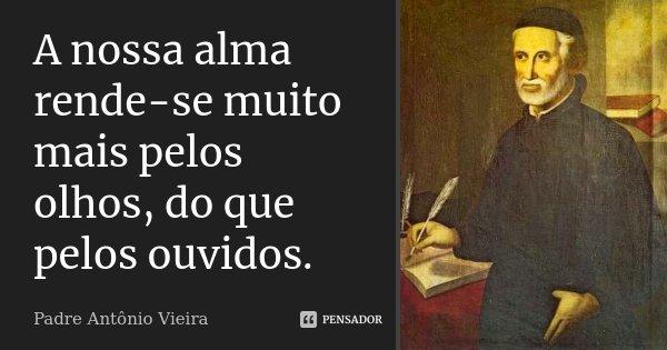 A nossa alma rende-se muito mais pelos olhos, do que pelos ouvidos.... Frase de Padre Antônio Vieira.