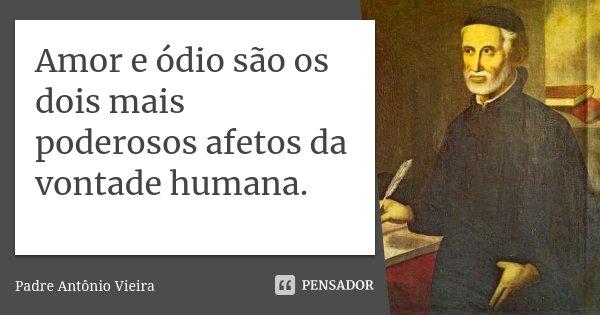 Amor e ódio são os dois mais poderosos afetos da vontade humana.... Frase de Padre Antônio Vieira.