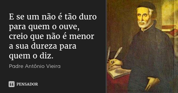 E se um não é tão duro para quem o ouve, creio que não é menor a sua dureza para quem o diz.... Frase de Padre Antônio Vieira.