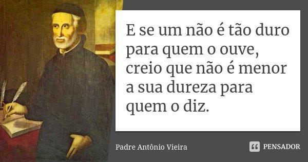E se um não é tão duro para quem o ouve, creio que não é menor a sua dureza para quem o diz.... Frase de Padre Antonio Vieira.