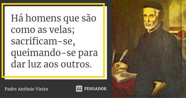 Há homens que são como as velas; sacrificam-se, queimando-se para dar luz aos outros.... Frase de Padre Antônio Vieira.