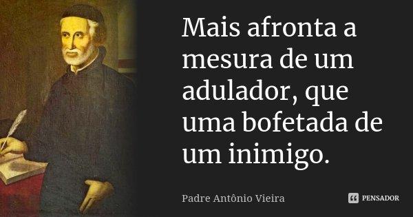 Mais afronta a mesura de um adulador, que uma bofetada de um inimigo.... Frase de Padre Antônio Vieira.