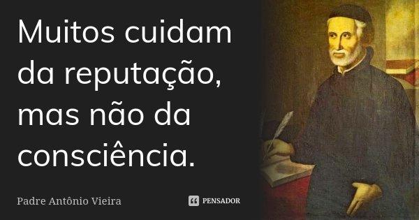 Muitos cuidam da reputação, mas não da consciência.... Frase de Padre Antônio Vieira.