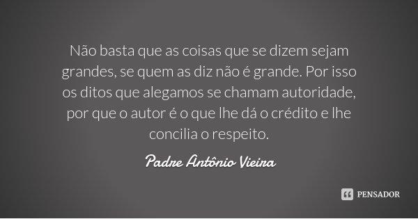 Não basta que as coisas que se dizem sejam grandes, se quem as diz não é grande. Por isso os ditos que alegamos se chamam autoridade, por que o autor é o que lh... Frase de Padre Antônio Vieira.
