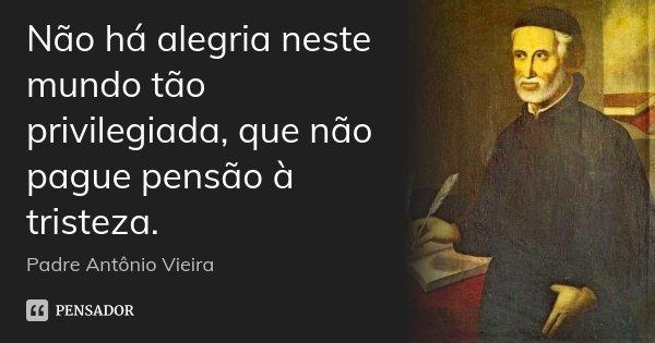 Não há alegria neste mundo tão privilegiada, que não pague pensão à tristeza.... Frase de Padre Antônio Vieira.