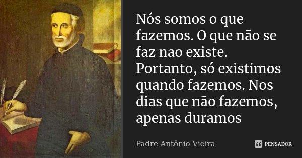 Nós somos o que fazemos. O que não se faz nao existe. Portanto, só existimos quando fazemos. Nos dias que não fazemos, apenas duramos... Frase de Padre Antonio Vieira.