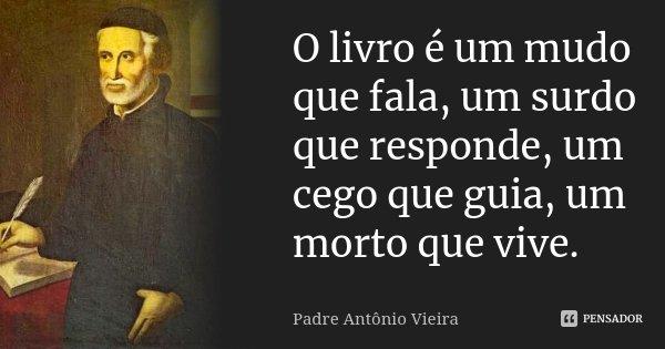 O livro é um mudo que fala, um surdo que responde, um cego que guia, um morto que vive.... Frase de Padre Antônio Vieira.