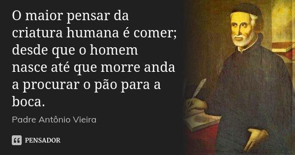 O maior pensar da criatura humana é comer; desde que o homem nasce até que morre anda a procurar o pão para a boca.... Frase de Padre Antônio Vieira.