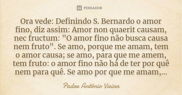 """Ora vede: Definindo S. Bernardo o amor fino, diz assim: Amor non quaerit causam, nec fructum: """"O amor fino não busca causa nem fruto"""". Se amo, porque ... Frase de Padre Antônio Vieira."""
