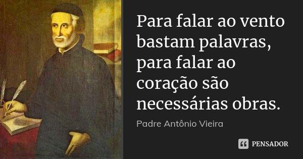 Para falar ao vento bastam palavras, para falar ao coração são necessárias obras.... Frase de Padre Antônio Vieira.