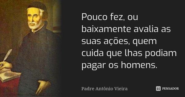 Pouco fez, ou baixamente avalia as suas ações, quem cuida que lhas podiam pagar os homens.... Frase de Padre Antônio Vieira.