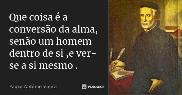 Que coisa é a conversão da alma, senão um homem dentro de si ,e ver-se a si mesmo .... Frase de Padre Antônio Vieira.