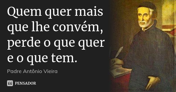 Quem quer mais que lhe convém, perde o que quer e o que tem.... Frase de Padre Antônio Vieira.