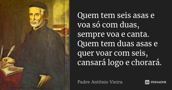 Quem tem seis asas e voa só com duas, sempre voa e canta. Quem tem duas asas e quer voar com seis, cansará logo e chorará.... Frase de Padre Antônio Vieira.