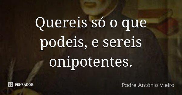 Quereis só o que podeis, e sereis onipotentes.... Frase de Padre Antônio Vieira.