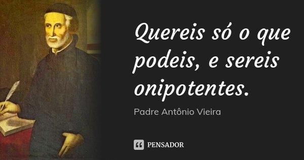 Quereis só o que podeis, e sereis onipotentes.... Frase de Padre António Vieira.