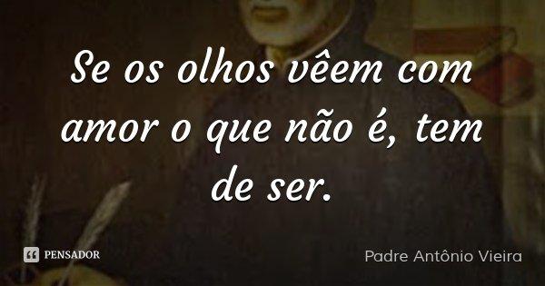 Se os olhos vêem com amor o que não é, tem de ser.... Frase de Padre Antônio Vieira.