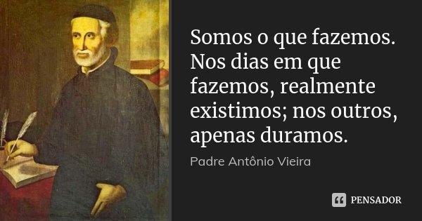 Somos o que fazemos. Nos dias em que fazemos, realmente existimos; nos outros, apenas duramos.... Frase de Padre António Vieira.