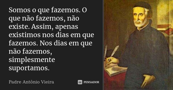 Somos o que fazemos. O que não fazemos, não existe. Assim, apenas existimos nos dias em que fazemos. Nos dias em que não fazemos, simplesmente suportamos.... Frase de Padre Antônio Vieira.