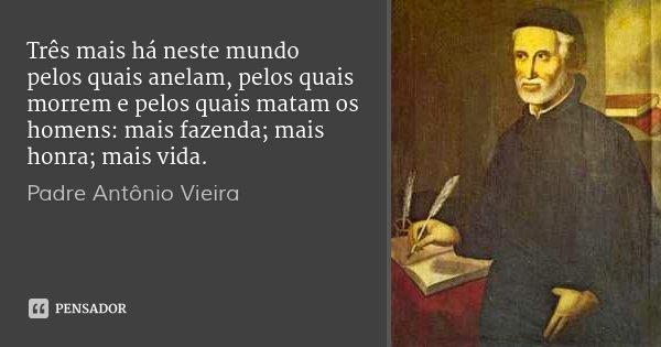 Três mais há neste mundo pelos quais anelam, pelos quais morrem e pelos quais matam os homens: mais fazenda; mais honra; mais vida.... Frase de Padre Antônio Vieira.