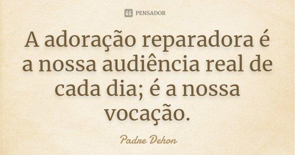 A adoração reparadora é a nossa audiência real de cada dia; é a nossa vocação.... Frase de Padre Dehon.