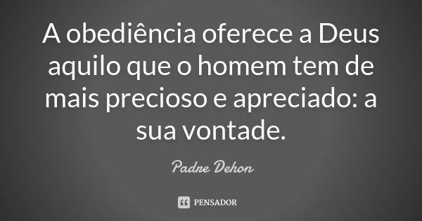 A obediência oferece a Deus aquilo que o homem tem de mais precioso e apreciado: a sua vontade.... Frase de Padre Dehon.