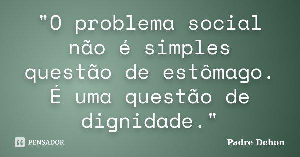 """""""O problema social não é simples questão de estômago. É uma questão de dignidade.""""... Frase de Padre Dehon."""