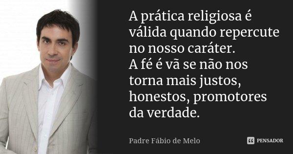 A prática religiosa é válida quando repercute no nosso caráter. A fé é vã se não nos torna mais justos, honestos, promotores da verdade.... Frase de Padre Fábio de Melo.