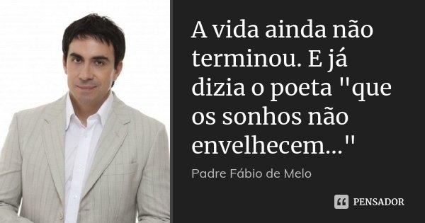 """A vida ainda não terminou. E já dizia o poeta """"que os sonhos não envelhecem...""""... Frase de Padre Fábio de Melo."""