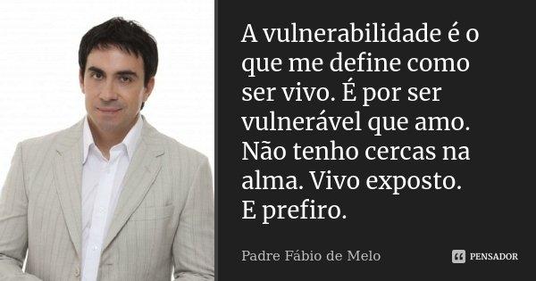 A vulnerabilidade é o que me define como ser vivo. É por ser vulnerável que amo. Não tenho cercas na alma. Vivo exposto. E prefiro.... Frase de Padre Fábio de Melo.