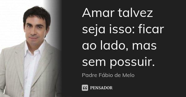 Amar talvez seja isso: ficar ao lado, mas sem possuir.... Frase de Padre Fábio de Melo.
