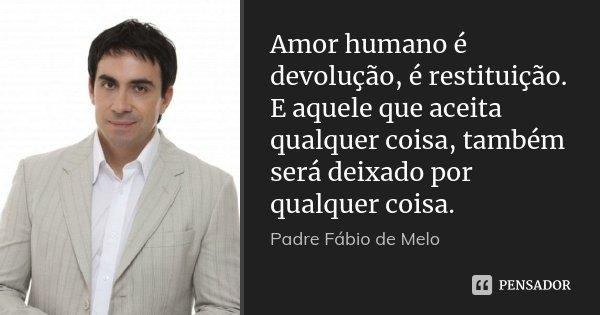 Amor humano é devolução, é restituição. E aquele que aceita qualquer coisa, também será deixado por qualquer coisa.... Frase de Padre Fábio de Melo.