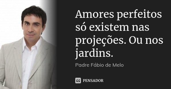 Amores perfeitos só existem nas projeções. Ou nos jardins.... Frase de Padre Fábio de Melo.