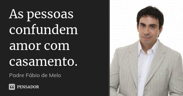 As Pessoas Confundem Amor Com Casamento Padre Fábio De Melo