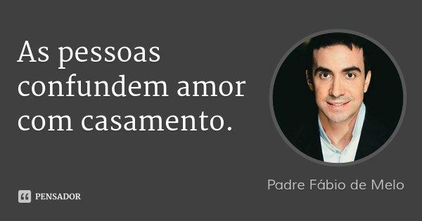 As pessoas confundem amor com casamento.... Frase de Padre Fábio de Melo.