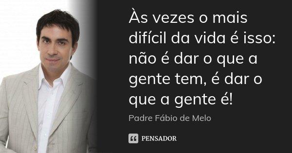 Frases De Padre Fábio De Melo Sobre O Amor: Às Vezes O Mais Difícil Da Vida é... Padre Fábio De Melo
