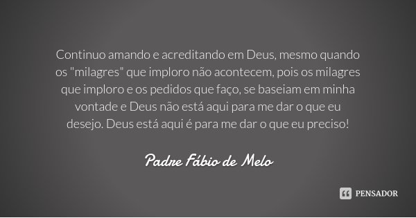"""Continuo amando e acreditando em Deus, mesmo quando os """"milagres"""" que imploro não acontecem, pois os milagres que imploro e os pedidos que faço, se ba... Frase de Padre Fábio de Melo."""
