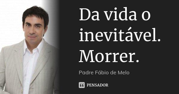 Da vida o inevitável. Morrer.... Frase de Padre Fábio de Melo.