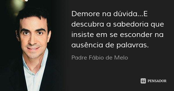 Demore na dúvida...E descubra a sabedoria que insiste em se esconder na ausência de palavras.... Frase de Padre Fábio de Melo.
