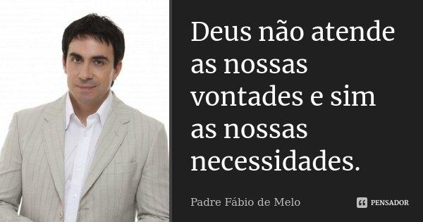 Deus não atende as nossas vontades e sim as nossas necessidades.... Frase de Padre Fábio de Melo.
